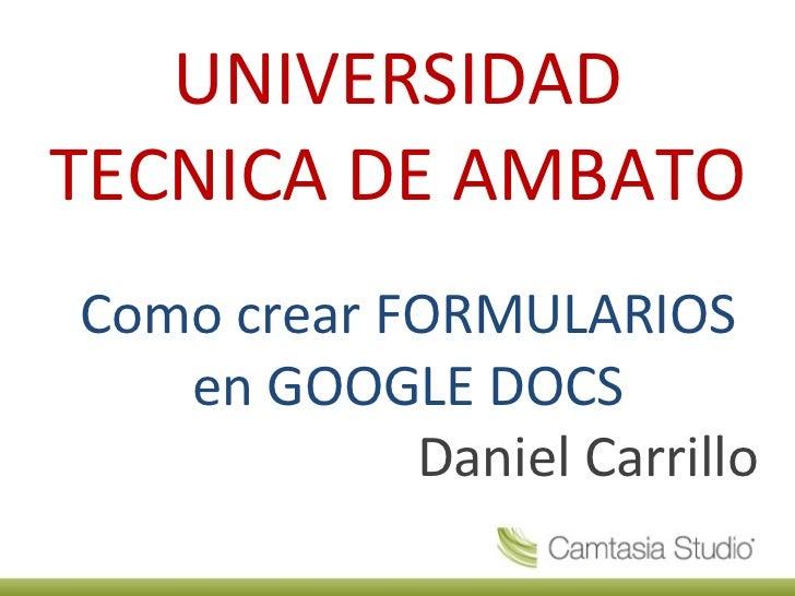 UNIVERSIDAD TECNICA DE AMBATO Como crear FORMULARIOS en GOOGLE DOCS Daniel Carrillo