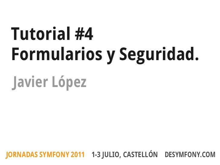 Tutorial #4 Formularios y Seguridad. Javier LópezJORNADAS SYMFONY 2011 1-3 JULIO, CASTELLÓN DESYMFONY.COM