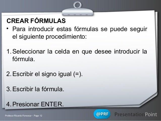 CREAR FÓRMULAS • Para introducir estas fórmulas se puede seguir el siguiente procedimiento: 1. Seleccionar la celda en que...