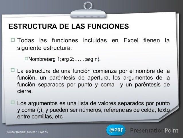 ESTRUCTURA DE LAS FUNCIONES  Todas las funciones incluidas en Excel tienen la  siguiente estructura: Nombre(arg 1;arg 2;...