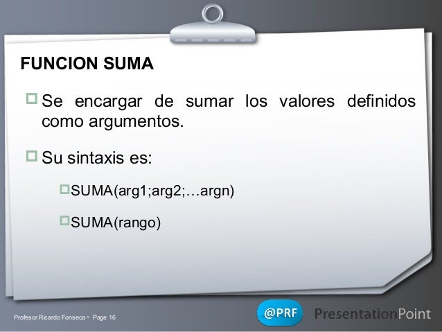 FUNCION SUMA  Se encargar de sumar los valores definidos  como argumentos.  Su sintaxis es: SUMA(arg1;arg2;…argn) SUMA...