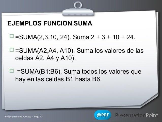 EJEMPLOS FUNCION SUMA  =SUMA(2,3,10, 24). Suma 2 + 3 + 10 + 24.  =SUMA(A2,A4, A10). Suma los valores de las  celdas A2, ...