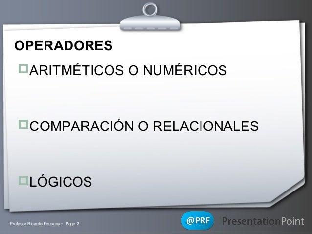 OPERADORES ARITMÉTICOS O NUMÉRICOS  COMPARACIÓN O RELACIONALES  LÓGICOS  Profesor Ricardo Fonseca  Page 2  Your Logo