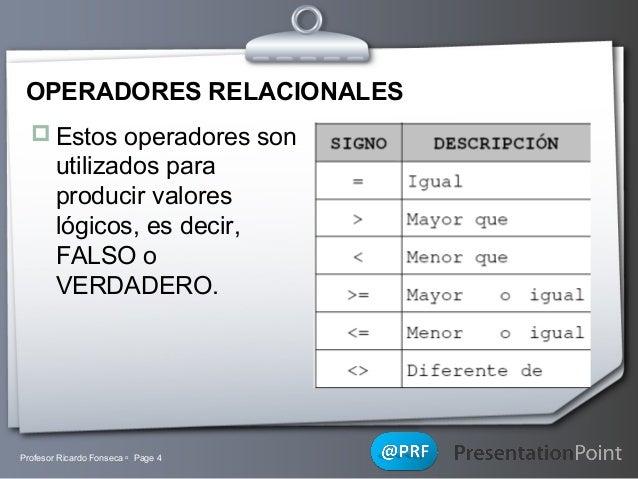 OPERADORES RELACIONALES  Estos operadores son  utilizados para producir valores lógicos, es decir, FALSO o VERDADERO.  Pr...