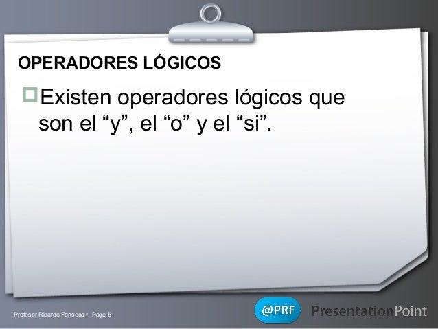 """OPERADORES LÓGICOS  Existen operadores lógicos que  son el """"y"""", el """"o"""" y el """"si"""".  Profesor Ricardo Fonseca  Page 5  You..."""