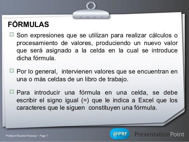 FÓRMULAS  Son expresiones que se utilizan para realizar cálculos o  procesamiento de valores, produciendo un nuevo valor ...