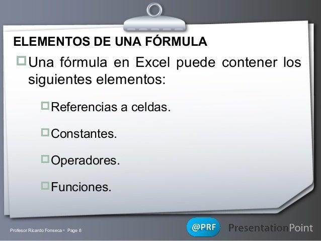 ELEMENTOS DE UNA FÓRMULA  Una fórmula en Excel puede contener los  siguientes elementos: Referencias a celdas. Constant...
