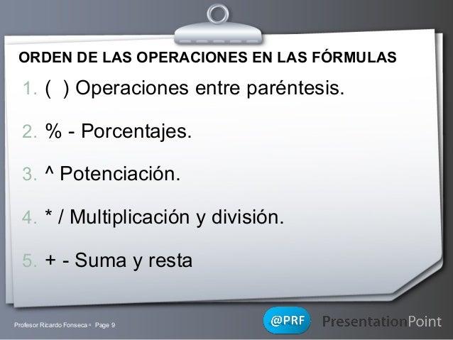 ORDEN DE LAS OPERACIONES EN LAS FÓRMULAS  1. ( ) Operaciones entre paréntesis. 2. % - Porcentajes. 3. ^ Potenciación. 4. *...