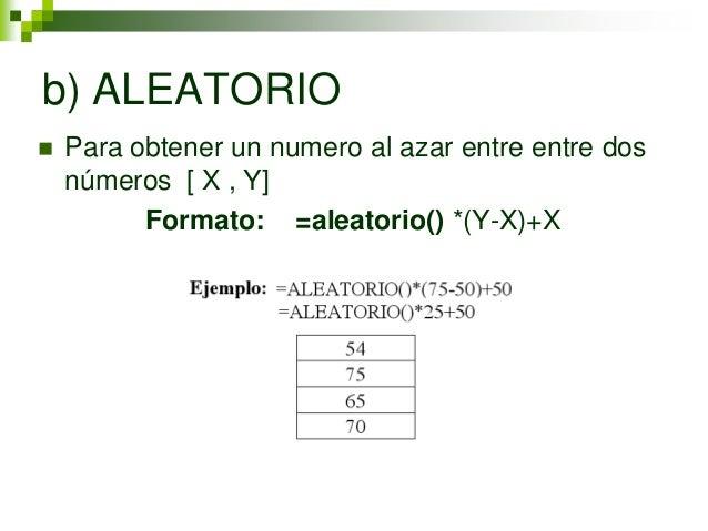 b) ALEATORIO   Para obtener un numero al azar entre entre dos    números [ X , Y]          Formato: =aleatorio() *(Y-X)+X