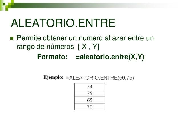 ALEATORIO.ENTRE   Permite obtener un numero al azar entre un    rango de números [ X , Y]          Formato: =aleatorio.en...