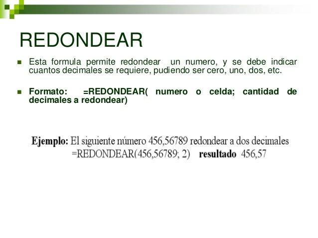 REDONDEAR   Esta formula permite redondear un numero, y se debe indicar    cuantos decimales se requiere, pudiendo ser ce...
