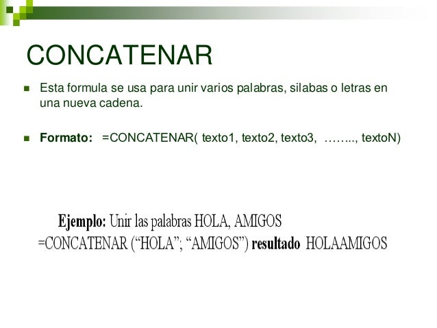 CONCATENAR   Esta formula se usa para unir varios palabras, silabas o letras en    una nueva cadena.   Formato: =CONCATE...