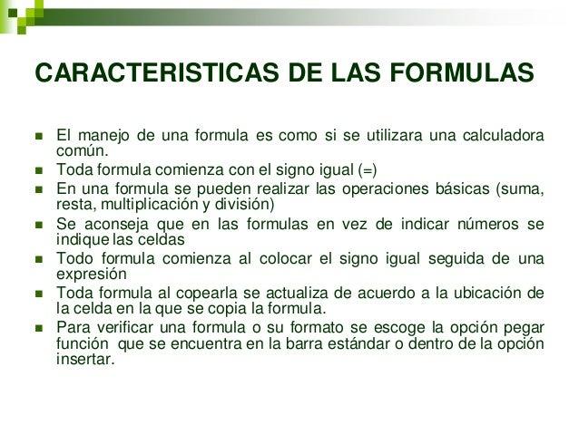 CARACTERISTICAS DE LAS FORMULAS   El manejo de una formula es como si se utilizara una calculadora    común.   Toda form...