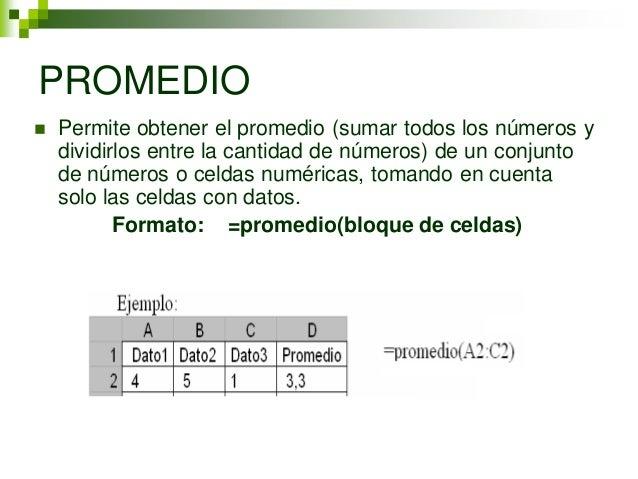 PROMEDIO   Permite obtener el promedio (sumar todos los números y    dividirlos entre la cantidad de números) de un conju...