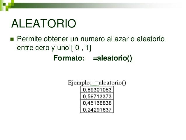 ALEATORIO   Permite obtener un numero al azar o aleatorio    entre cero y uno [ 0 , 1]                Formato: =aleatorio()