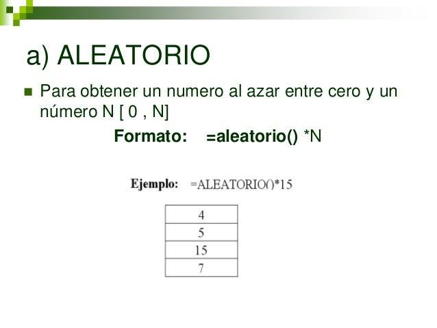 a) ALEATORIO   Para obtener un numero al azar entre cero y un    número N [ 0 , N]             Formato: =aleatorio() *N