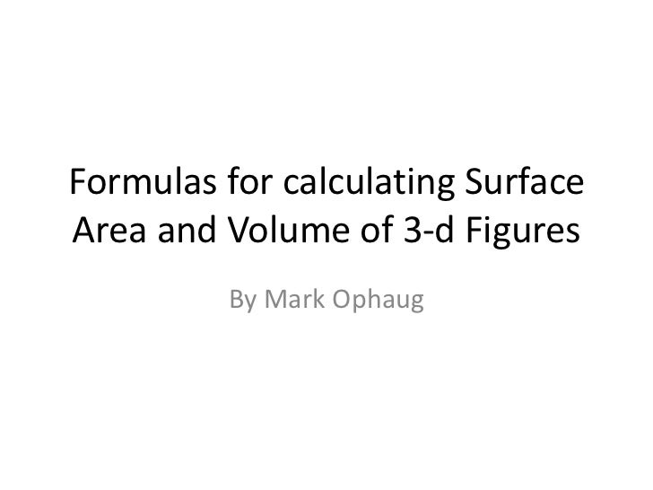 Formulas for calculating SurfaceArea and Volume of 3-d Figures         By Mark Ophaug