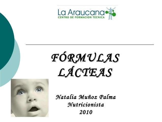 FÓRMULASFÓRMULAS LÁCTEASLÁCTEAS Natalia Muñoz Palma Nutricionista 2010