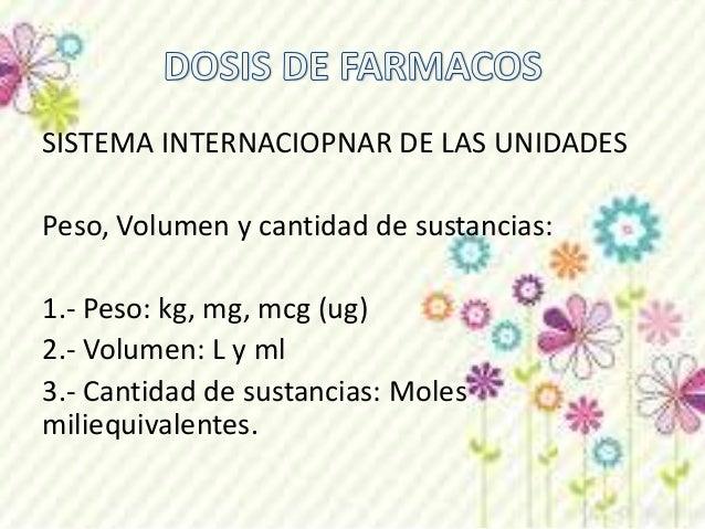 SISTEMA INTERNACIOPNAR DE LAS UNIDADES  Peso, Volumen y cantidad de sustancias:  1.- Peso: kg, mg, mcg (ug)  2.- Volumen: ...