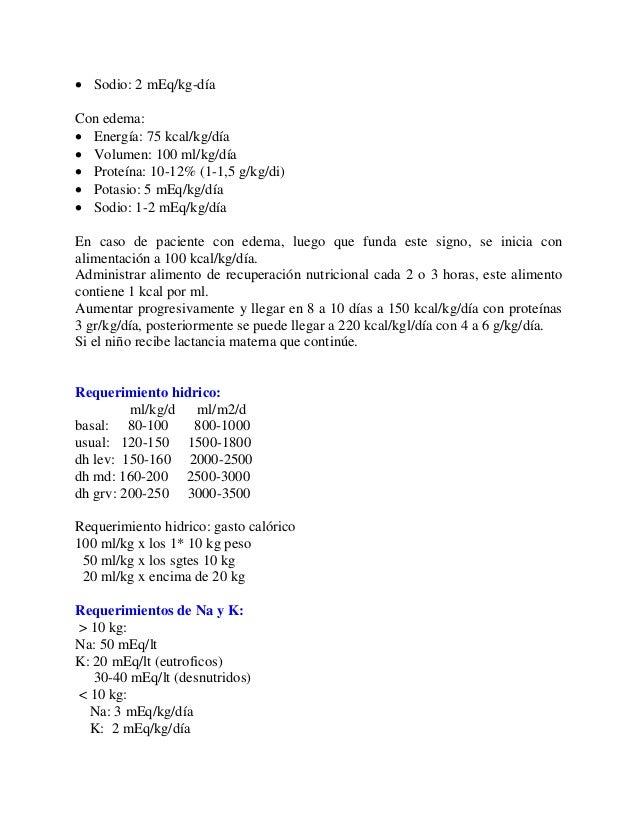  Sodio: 2 mEq/kg-díaCon edema: Energía: 75 kcal/kg/día Volumen: 100 ml/kg/día Proteína: 10-12% (1-1,5 g/kg/di) Potasi...