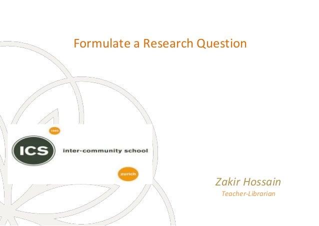 Formulate a Research Question Zakir Hossain Teacher-Librarian