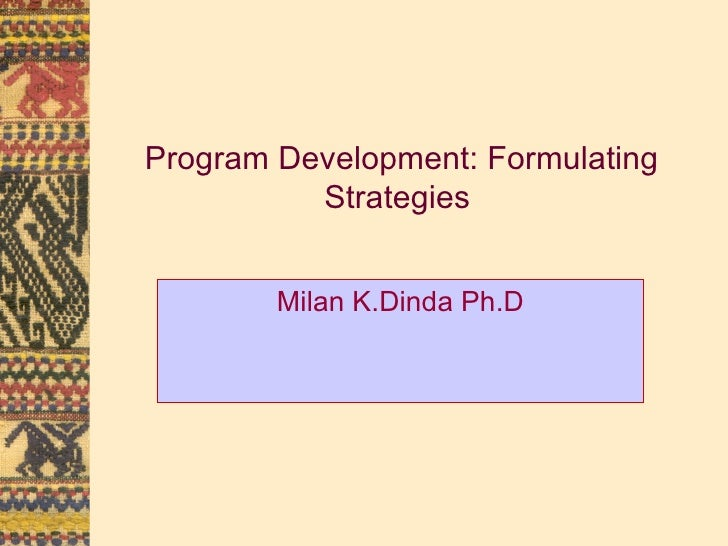 Program Development: Formulating Strategies Milan K.Dinda Ph.D