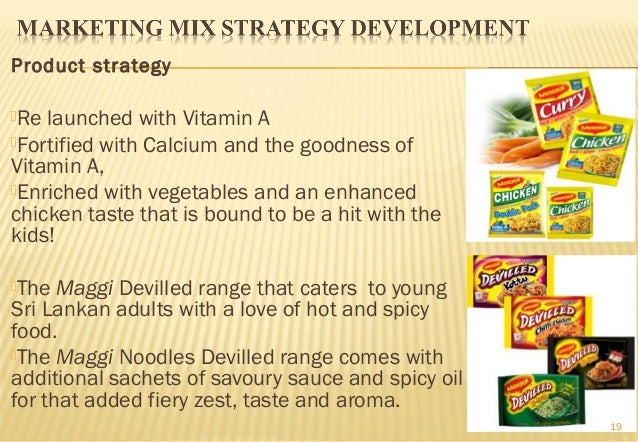maggi marketing mix strategy The marketing mix for sunfeast yippee brand : - 1 - product - it is a product that is different in terms of package (red and yellow contents), contents (which was round cake instead of the rectangular cakes as used by other brands), labeling, 90 gram pack (where as the biggest competitor maggi is offering 85 gm pack), with two variants.