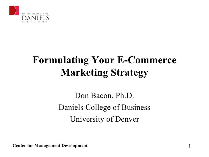 Formulating Your E-Commerce Marketing Strategy Don Bacon, Ph.D. Daniels College of Business University of Denver