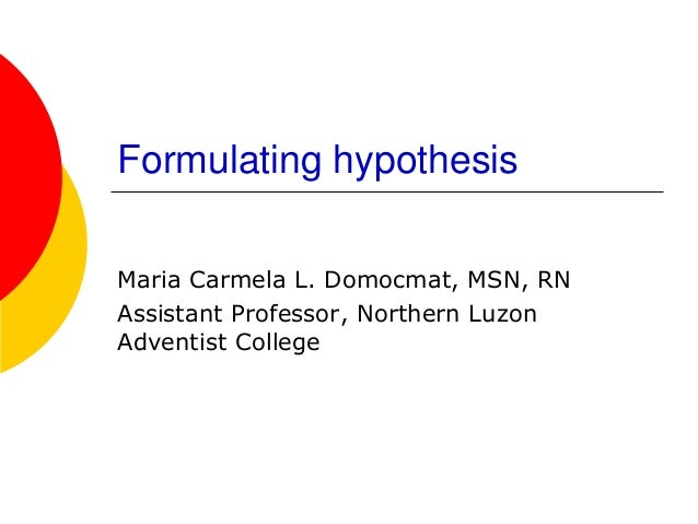 Formulating hypothesis  Maria Carmela L. Domocmat, MSN, RN  Assistant Professor, Northern Luzon Adventist College