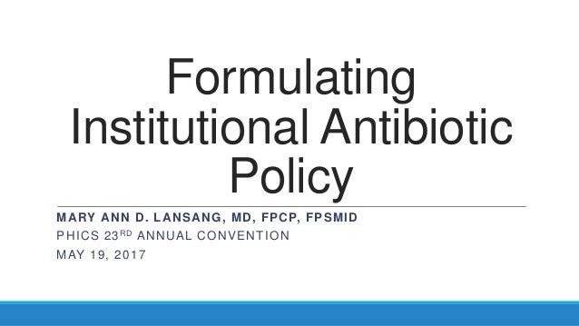 Formulating Institutional Antibiotic Policy MARY ANN D. LANSANG, MD, FPCP, FPSMID PHICS 23RD ANNUAL CONVENTION MAY 19, 2017