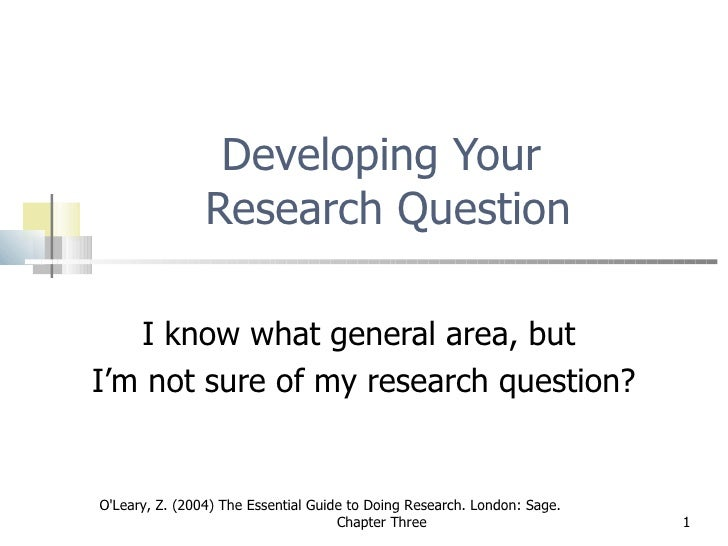 Developing Your  Research Question I know what general area, but  I'm not sure of my research question? O'Leary, Z. (2004)...