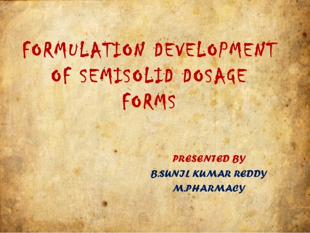 FORMULATION DEVELOPMENT OF SEMISOLID DOSAGE FORMS PRESENTED BY B.SUNIL KUMAR REDDY M.PHARMACY