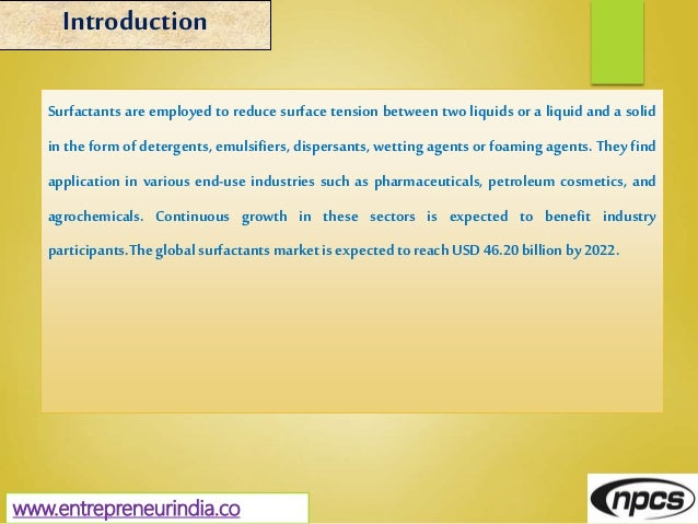 www.entrepreneurindia.co Introduction Surfactants are employed to reduce surface tension between two liquids or a liquid a...
