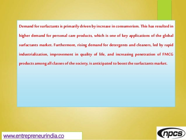 www.entrepreneurindia.co Demand for surfactants is primarily driven by increase in consumerism. This has resulted in highe...