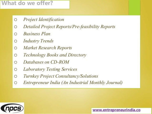 o Project Identification o Detailed Project Reports/Pre-feasibility Reports o Business Plan o Industry Trends o Market Res...