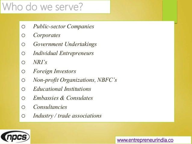 Who do we serve? o Public-sector Companies o Corporates o Government Undertakings o Individual Entrepreneurs o NRI's o For...