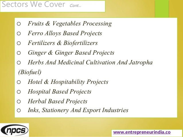 Sectors We Cover Cont… o Fruits & Vegetables Processing o Ferro Alloys Based Projects o Fertilizers & Biofertilizers o Gin...