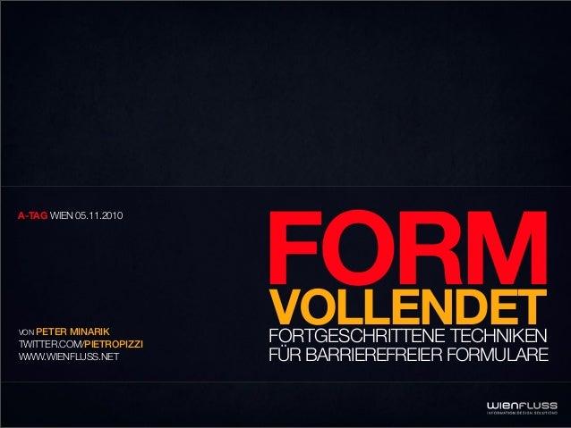 FORMVOLLENDETFORTGESCHRITTENE TECHNIKEN FÜR BARRIEREFREIER FORMULARE A-TAG WIEN 05.11.2010 VON PETER MINARIK TWITTER.COM/P...