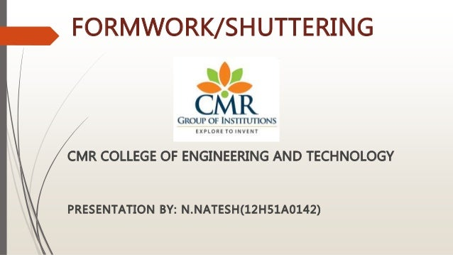 FORMWORK/SHUTTERING CMR COLLEGE OF ENGINEERING AND TECHNOLOGY PRESENTATION BY: N.NATESH(12H51A0142)