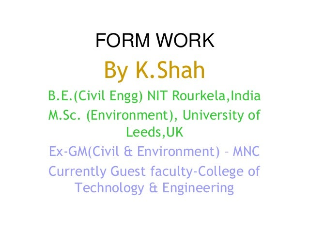 FORM WORK By K.Shah B.E.(Civil Engg) NIT Rourkela,India M.Sc. (Environment), University of Leeds,UK Ex-GM(Civil & Environm...