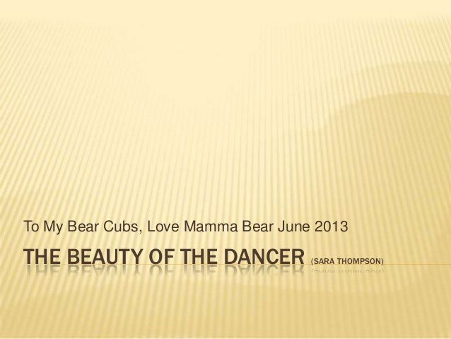 THE BEAUTY OF THE DANCER (SARA THOMPSON)To My Bear Cubs, Love Mamma Bear June 2013