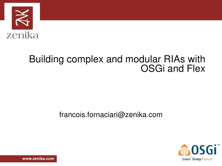 Building complex and modular RIAs with                          OSGi and Flex                     francois.fornaciari@zeni...