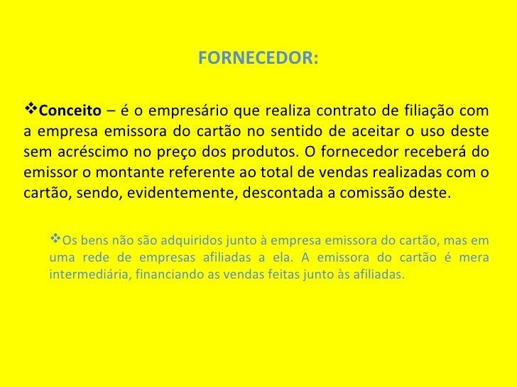 FORNECEDOR:Conceito – é o empresário que realiza contrato de filiação coma empresa emissora do cartão no sentido de aceit...