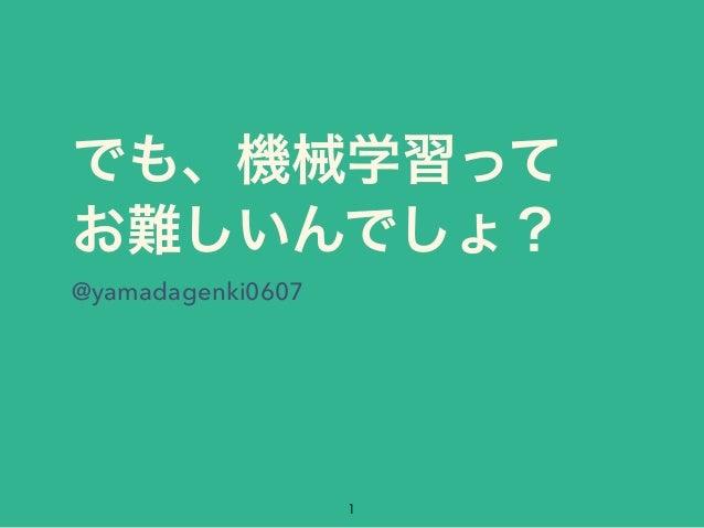 でも、機械学習って お難しいんでしょ? @yamadagenki0607 1