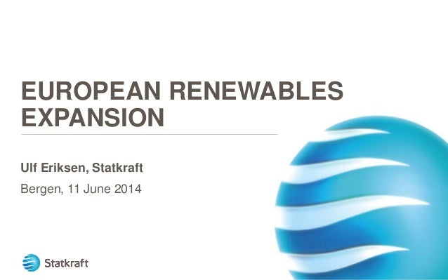 EUROPEAN RENEWABLES EXPANSION Ulf Eriksen, Statkraft Bergen, 11 June 2014