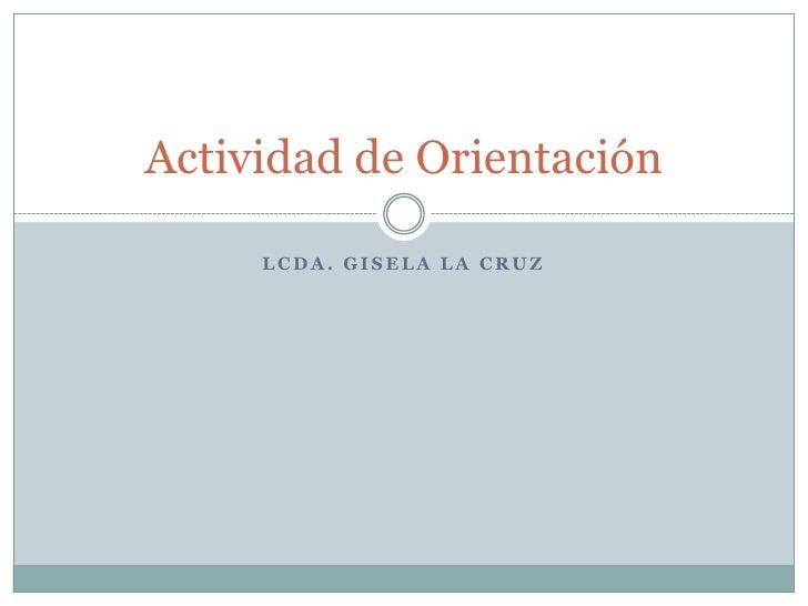 Lcda. Gisela la cruz<br />Actividad de Orientación<br />