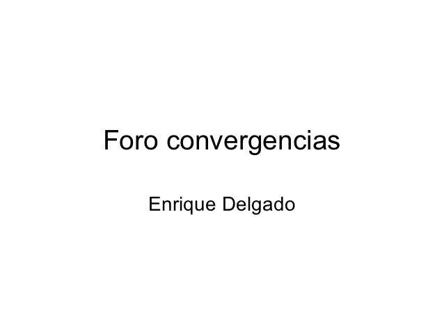 Foro convergencias   Enrique Delgado
