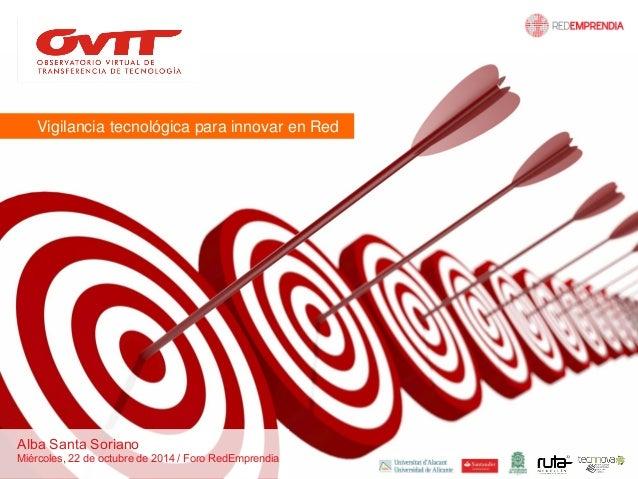Vigilancia tecnológica para innovar en Red  Alba Santa Soriano  Miércoles, 22 de octubre de 2014 / Foro RedEmprendia
