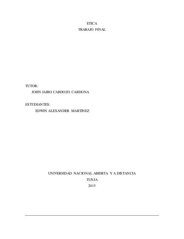 ETICA TRABAJO FINAL TUTOR: JOHN JAIRO CARDOZO CARDONA ESTUDIANTES: EDWIN ALEXANDER MARTINEZ UNIVERSIDAD NACIONAL ABIERTA Y...