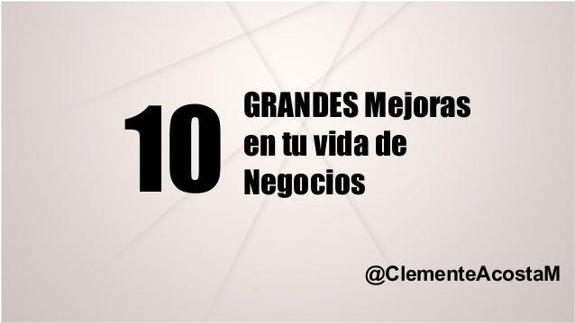 10 GRANDES Mejoras en tu vida de Negocios @ClementeAcostaM